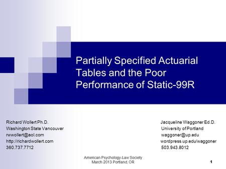 American Psychology-Law Society March 2013 Portland, OR 1 Partially Specified Actuarial Tables and the Poor Performance of Static-99R Richard Wollert Ph.D.