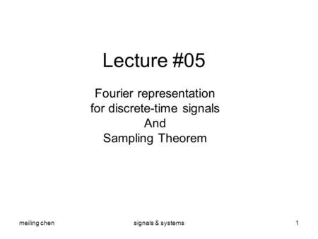 Meiling chensignals & systems1 Lecture #05 Fourier representation for discrete-time signals And Sampling Theorem.