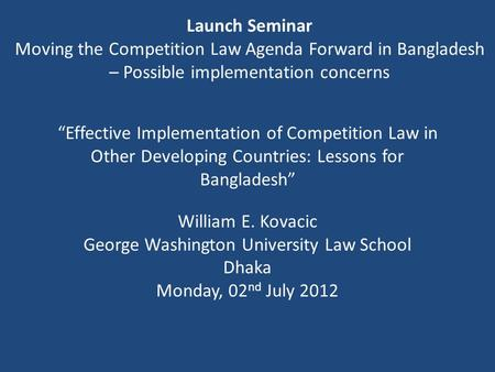 """Effective Implementation of Competition Law in Other Developing Countries: Lessons for Bangladesh"" William E. Kovacic George Washington University Law."