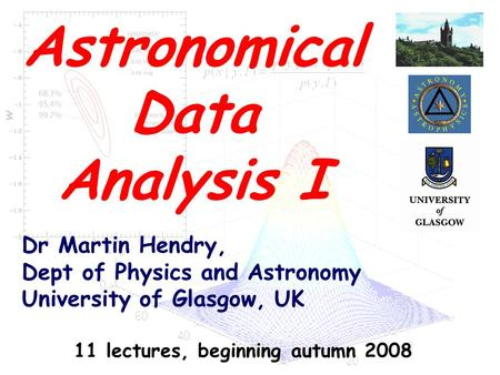 Dr Martin Hendry, Dept of Physics and Astronomy University of Glasgow, UK Astronomical Data Analysis I 11 lectures, beginning autumn 2008.