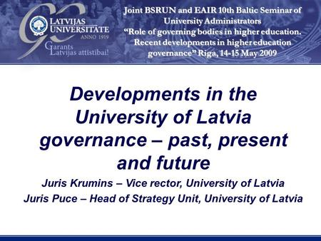 Developments in the University of Latvia governance – past, present and future Juris Krumins – Vice rector, University of Latvia Juris Puce – Head of Strategy.