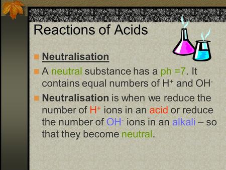 Reactions of Acids Neutralisation A neutral substance has a ph =7. It contains equal numbers of H + and OH - Neutralisation is when we reduce the number.