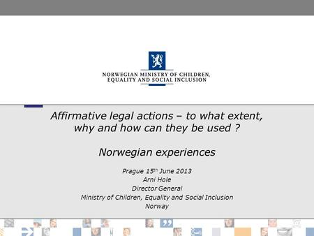 Affirmative legal actions – to what extent, why and how can they be used ? Norwegian experiences Prague 15 th June 2013 Arni Hole Director General Ministry.