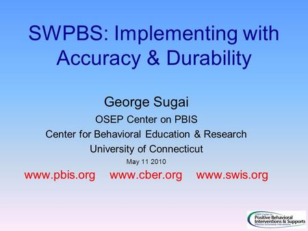 SWPBS: Implementing with Accuracy & Durability George Sugai OSEP Center on PBIS Center for Behavioral Education & Research University of Connecticut May.