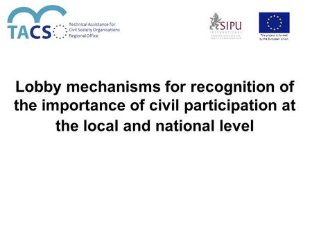 Lobby mechanisms for recognition of the importance of civil participation at the local and national level Technical Assistance for Civil Society Organisations.