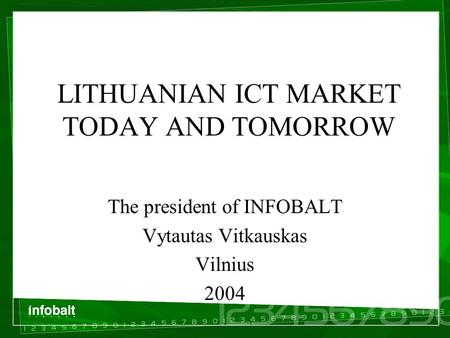 LITHUANIAN ICT MARKET TODAY AND TOMORROW The president of INFOBALT Vytautas Vitkauskas Vilnius 2004.