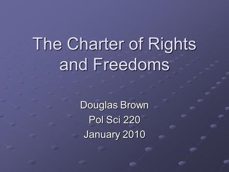 The Charter of Rights and Freedoms Douglas Brown Pol Sci 220 January 2010.