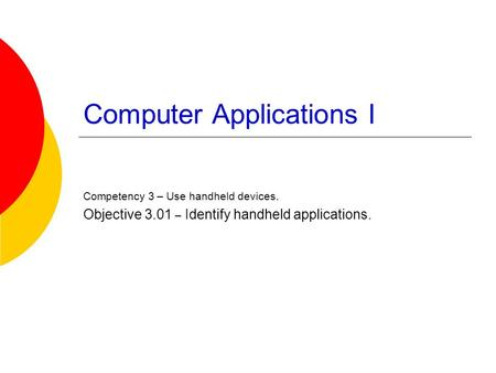 Computer Applications I Competency 3 – Use handheld devices. Objective 3.01 – Identify handheld applications.