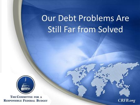 CRFB.org Our Debt Problems Are Still Far from Solved.