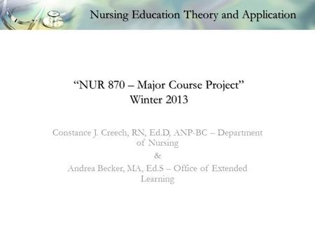 """NUR 870 – Major Course Project"" Winter 2013 Constance J. Creech, RN, Ed.D, ANP-BC – Department of Nursing & Andrea Becker, MA, Ed.S – Office of Extended."