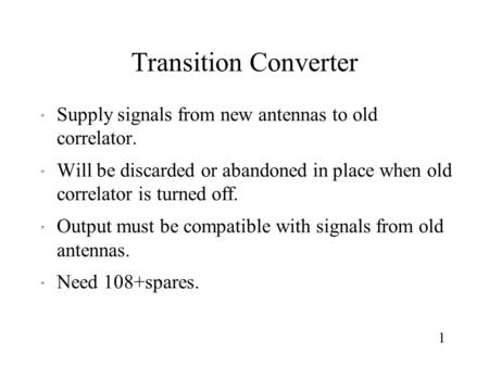 Transition Converter  Supply signals from new antennas to old correlator.  Will be discarded or abandoned in place when old correlator is turned off.