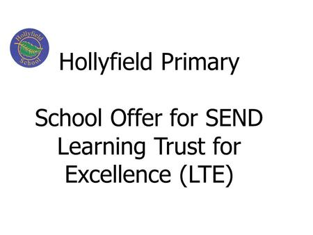 Hollyfield Primary School Offer for SEND Learning Trust for Excellence (LTE)