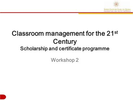 Classroom management for the 21 st Century Scholarship and certificate programme Workshop 2.
