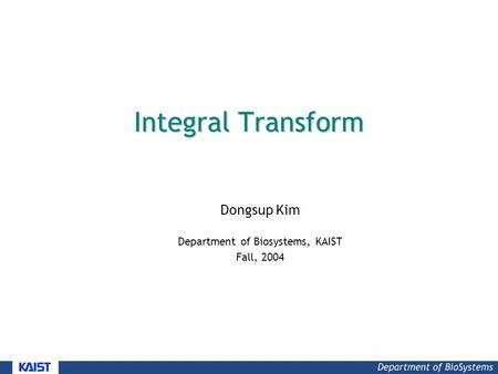 Integral Transform Dongsup Kim Department of Biosystems, KAIST Fall, 2004.