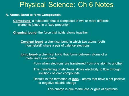Physical Science: Ch 6 Notes A. Atoms Bond to form Compounds Compound- a substance that is composed of two or more different elements joined in a fixed.
