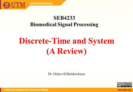 Discrete-Time and System (A Review) SEB4233 Biomedical Signal Processing Dr. Malarvili Balakrishnan 1.