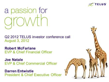 Q2 2012 TELUS investor conference call August 3, 2012 Robert McFarlane EVP & Chief Financial Officer Joe Natale EVP & Chief Commercial Officer Darren Entwistle.