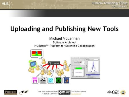 1 Uploading and Publishing New Tools Michael McLennan Software Architect HUBzero™ Platform for Scientific Collaboration This work licensed under Creative.