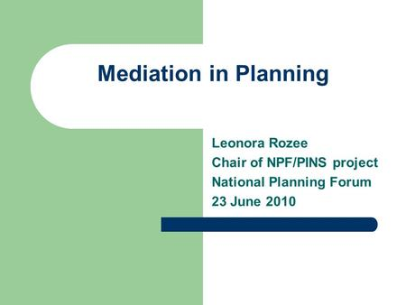 Mediation in Planning Leonora Rozee Chair of NPF/PINS project National Planning Forum 23 June 2010.