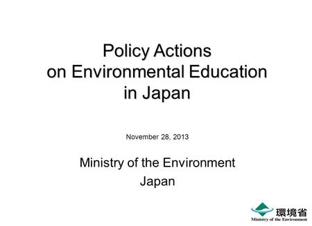 Policy Actions on Environmental Education in Japan November 28, 2013 Ministry of the Environment Japan.