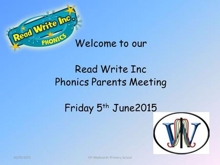 Welcome to our Read Write Inc Phonics Parents Meeting Friday 5 th June2015 16/05/2015VH Wadworth Primary School.