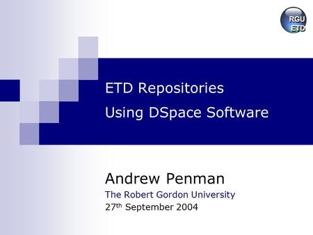 ETD Repositories Using DSpace Software Andrew Penman The Robert Gordon University 27 th September 2004.