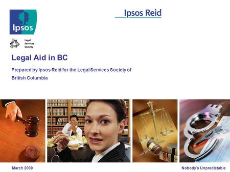 Nobody's Unpredictable March 2009 Legal Aid in BC Prepared by Ipsos Reid for the Legal Services Society of British Columbia.