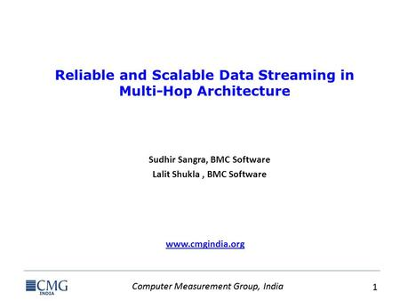 Computer Measurement Group, India 1 1 www.cmgindia.org Reliable and Scalable Data Streaming in Multi-Hop Architecture Sudhir Sangra, BMC Software Lalit.