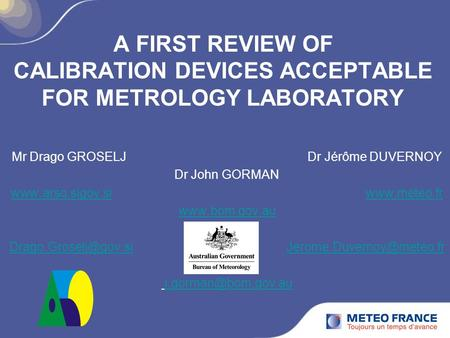 A FIRST REVIEW OF CALIBRATION DEVICES ACCEPTABLE FOR METROLOGY LABORATORY Mr Drago GROSELJ Dr Jérôme DUVERNOY Dr John GORMAN www.arso.sigov.siwww.arso.sigov.si.