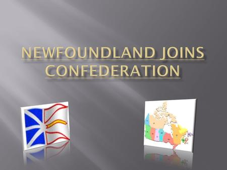  Not all Newfoundlanders were happy with Confederation.  Newfoundland had been self-governing since 1855 and had refused Confederation in 1867.  The.