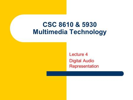 CSC 8610 & 5930 Multimedia Technology Lecture 4 Digital Audio Representation.