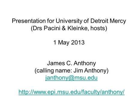 Presentation for University of Detroit Mercy (Drs Pacini & Kleinke, hosts) 1 May 2013 James C. Anthony (calling name: Jim Anthony)