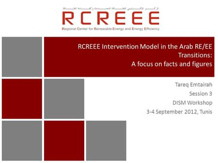 Tareq Emtairah Session 3 DISM Workshop 3-4 September 2012, Tunis RCREEE Intervention Model in the Arab RE/EE Transitions: A focus on facts and figures.
