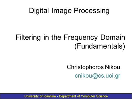 University of Ioannina - Department of Computer Science Filtering in the Frequency Domain (Fundamentals) Digital Image Processing Christophoros Nikou