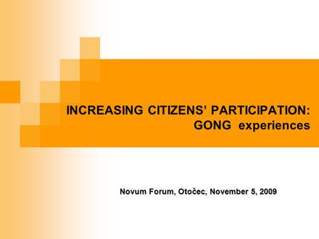 INCREASING CITIZENS' PARTICIPATION: GONG experiences Novum Forum, Otočec, November 5, 2009.