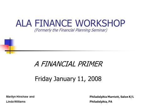 ALA FINANCE WORKSHOP (Formerly the Financial Planning Seminar) A FINANCIAL PRIMER Friday January 11, 2008 Marilyn Hinshaw and Linda Williams Philadelphia.