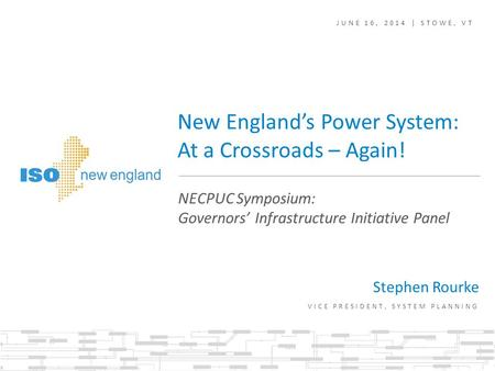 New England's Power System: At a Crossroads – Again! Stephen Rourke VICE PRESIDENT, SYSTEM PLANNING NECPUC Symposium: Governors' Infrastructure Initiative.