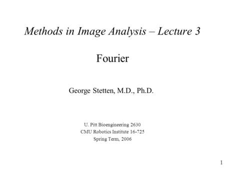 1 Methods in Image Analysis – Lecture 3 Fourier U. Pitt Bioengineering 2630 CMU Robotics Institute 16-725 Spring Term, 2006 George Stetten, M.D., Ph.D.