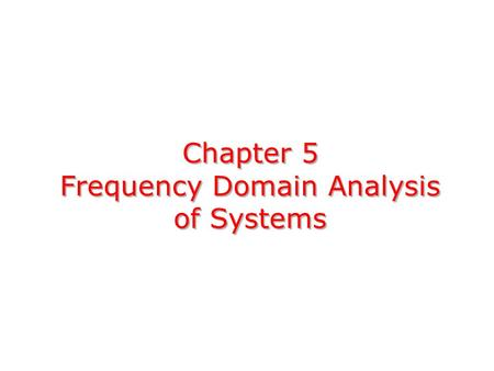 Chapter 5 Frequency Domain Analysis of Systems. Consider the following CT LTI system: absolutely integrable,Assumption: the impulse response h(t) is absolutely.