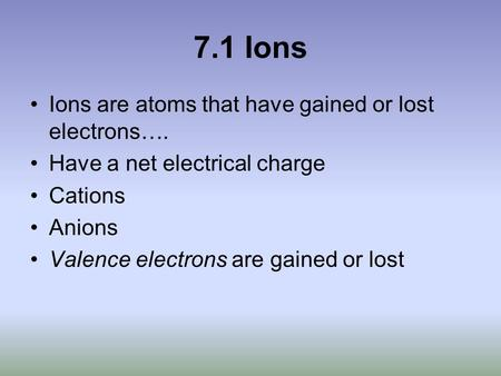 7.1 Ions Ions are atoms that have gained or lost electrons…. Have a net electrical charge Cations Anions Valence electrons are gained or lost.