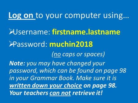 Log on to your computer using…  Username: firstname.lastname  Password: muchin2018 (no caps or spaces) Note: you may have changed your password, which.