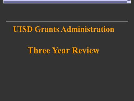 UISD Grants Administration Three Year Review. UISD Grants Administration – Three Year Review.