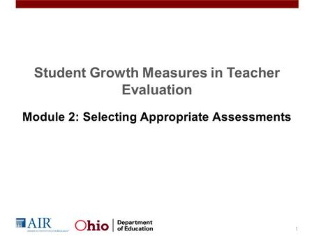 Student Growth Measures in Teacher Evaluation Module 2: Selecting Appropriate Assessments 1.