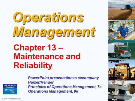 © 2006 Prentice Hall, Inc.17 – 1 Operations Management Chapter 13 – Maintenance and Reliability PowerPoint presentation to accompany Heizer/Render Principles.