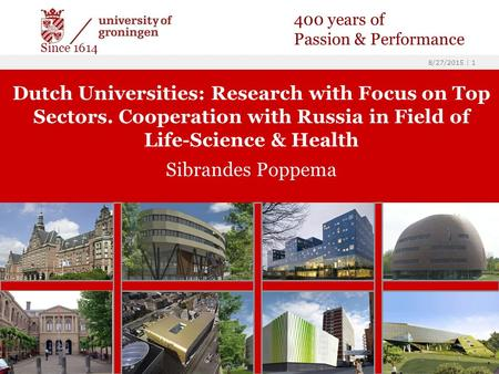 8/27/2015 | 1 Dutch Universities: Research with Focus on Top Sectors. Cooperation with Russia in Field of Life-Science & Health Sibrandes Poppema 400 years.
