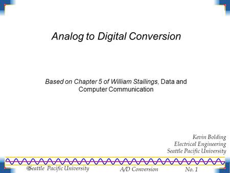 A/D Conversion No. 1  Seattle Pacific University Analog to Digital Conversion Based on Chapter 5 of William Stallings, Data and Computer Communication.