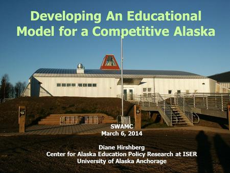 Developing An Educational Model for a Competitive Alaska SWAMC March 6, 2014 Diane Hirshberg Center for Alaska Education Policy Research at ISER University.