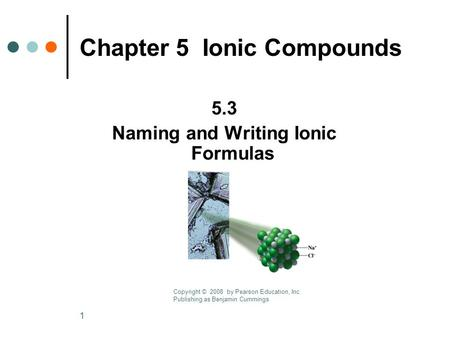 1 Chapter 5 Ionic Compounds 5.3 Naming and Writing Ionic Formulas Copyright © 2008 by Pearson Education, Inc. Publishing as Benjamin Cummings.