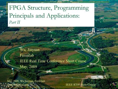May. 2009, Wu Jinyuan, Fermilab IEEE RT09 Short Course 1 FPGA Structure, Programming Principals and Applications: Part II Wu, Jinyuan.