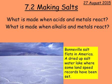 7.2 Making Salts What is made when acids and metals react? What is made when alkalis and metals react? 27 August 2015 Bonneville salt flats in America.